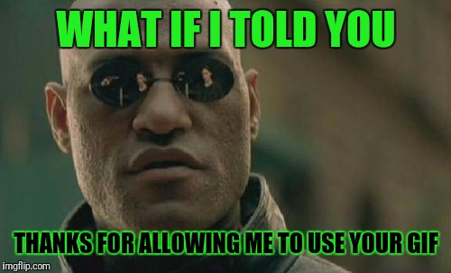 Matrix Morpheus Meme | WHAT IF I TOLD YOU THANKS FOR ALLOWING ME TO USE YOUR GIF | image tagged in memes,matrix morpheus | made w/ Imgflip meme maker