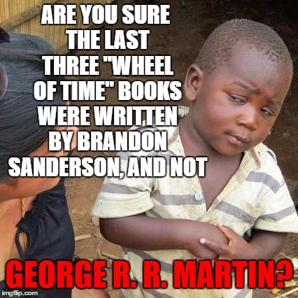 "Any other Wheel Of Time fans as disappointed by the last three books as I was? | ARE YOU SURE THE LAST THREE ""WHEEL OF TIME"" BOOKS WERE WRITTEN BY BRANDON SANDERSON, AND NOT GEORGE R. R. MARTIN? 