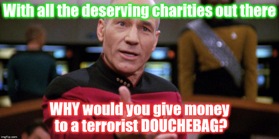 stupid Liberals! | With all the deserving charities out there WHY would you give money to a terrorist DOUCHEBAG? | image tagged in liberal vs conservative,no money,stupid liberals | made w/ Imgflip meme maker