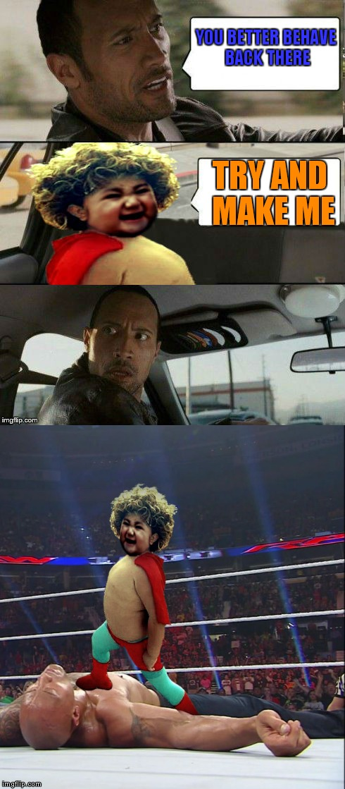 Didn't see that coming! | YOU BETTER BEHAVE BACK THERE TRY AND MAKE ME | image tagged in the rock driving,evil toddler,nacho libre | made w/ Imgflip meme maker