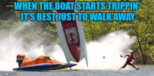 Sometimes it's just best to leave the situation!!! | WHEN THE BOAT STARTS TRIPPIN' IT'S BEST JUST TO WALK AWAY | image tagged in boat flip,memes,just walk away,funny,boating,gotta go | made w/ Imgflip meme maker