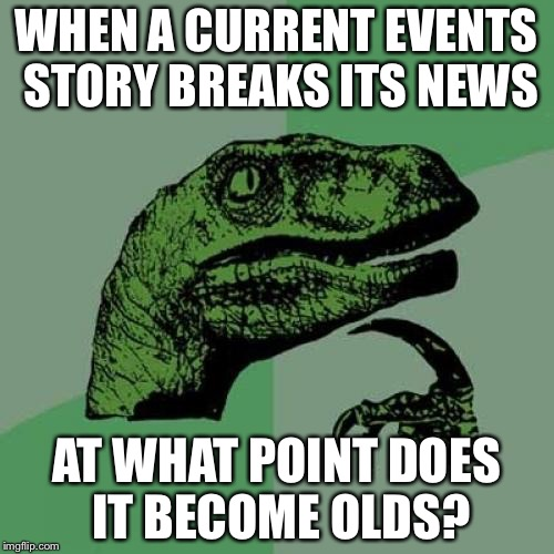 Philosoraptor Meme | WHEN A CURRENT EVENTS STORY BREAKS ITS NEWS AT WHAT POINT DOES IT BECOME OLDS? | image tagged in memes,philosoraptor | made w/ Imgflip meme maker