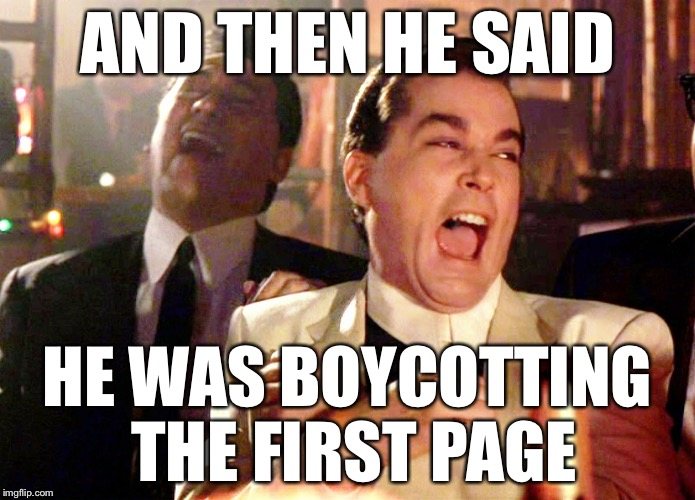 Good Fellas Hilarious Meme | AND THEN HE SAID HE WAS BOYCOTTING THE FIRST PAGE | image tagged in memes,good fellas hilarious | made w/ Imgflip meme maker