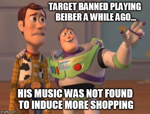 X, X Everywhere Meme | TARGET BANNED PLAYING BEIBER A WHILE AGO... HIS MUSIC WAS NOT FOUND TO INDUCE MORE SHOPPING | image tagged in memes,x x everywhere | made w/ Imgflip meme maker
