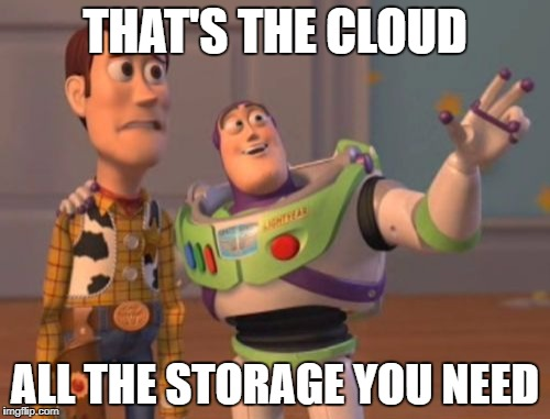 X, X Everywhere Meme | THAT'S THE CLOUD ALL THE STORAGE YOU NEED | image tagged in memes,x,x everywhere,x x everywhere | made w/ Imgflip meme maker