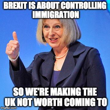 UK Not worth coming to | BREXIT IS ABOUT CONTROLLING IMMIGRATION SO WE'RE MAKING THE UK NOT WORTH COMING TO | image tagged in theresa may,brexit,ge2017,immigration | made w/ Imgflip meme maker