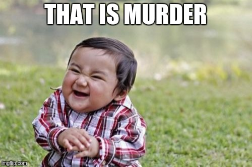 Evil Toddler Meme | THAT IS MURDER | image tagged in memes,evil toddler | made w/ Imgflip meme maker