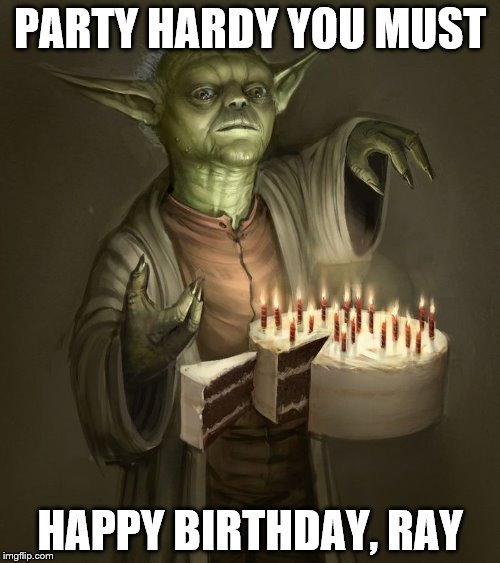 PARTY HARDY YOU MUST HAPPY BIRTHDAY, RAY | image tagged in birthday yoda | made w/ Imgflip meme maker