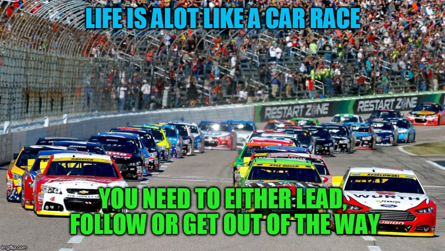 LIFE IS ALOT LIKE A CAR RACE YOU NEED TO EITHER LEAD, FOLLOW OR GET OUT OF THE WAY | image tagged in nascar | made w/ Imgflip meme maker