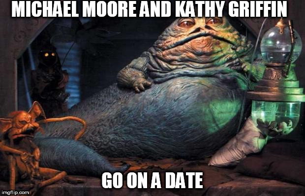 Jabba The Hutt | MICHAEL MOORE AND KATHY GRIFFIN GO ON A DATE | image tagged in jabba the hutt | made w/ Imgflip meme maker