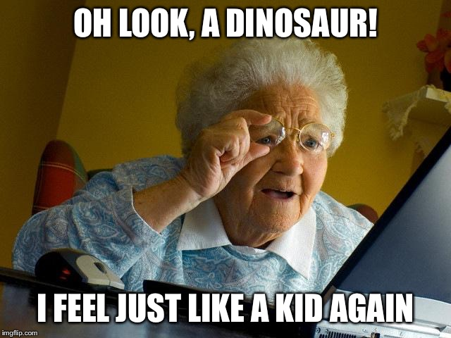 Grandma Finds Philosoraptor | OH LOOK, A DINOSAUR! I FEEL JUST LIKE A KID AGAIN | image tagged in memes,grandma finds the internet | made w/ Imgflip meme maker