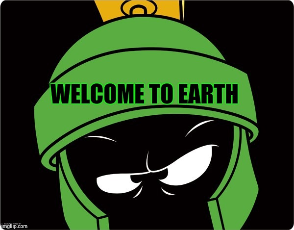 Marvin the Martian | WELCOME TO EARTH | image tagged in marvin the martian | made w/ Imgflip meme maker