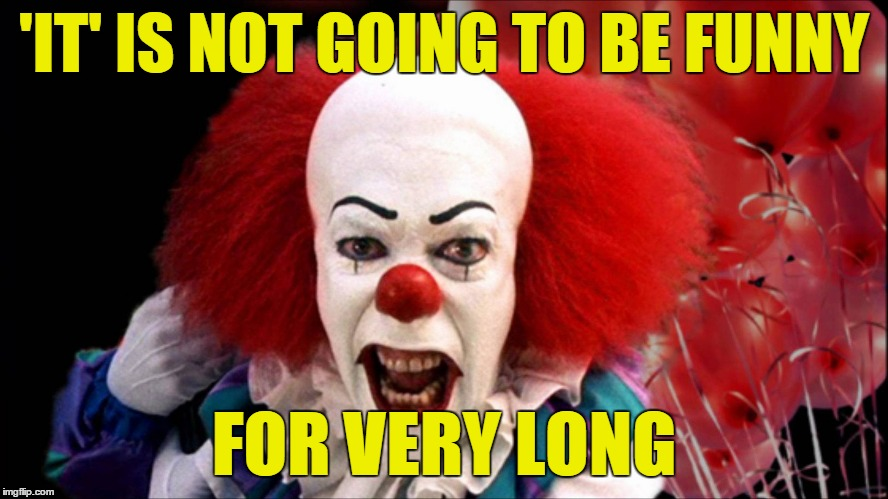 'IT' IS NOT GOING TO BE FUNNY FOR VERY LONG | made w/ Imgflip meme maker