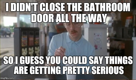 I DIDN'T CLOSE THE BATHROOM DOOR ALL THE WAY SO I GUESS YOU COULD SAY THINGS ARE GETTING PRETTY SERIOUS | image tagged in so i guess you can say things are getting pretty serious | made w/ Imgflip meme maker