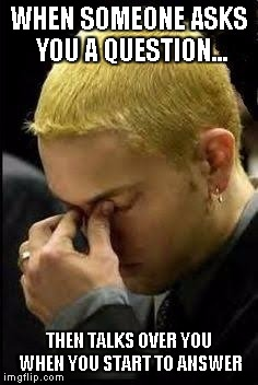 WHEN SOMEONE ASKS YOU A QUESTION... THEN TALKS OVER YOU WHEN YOU START TO ANSWER | image tagged in eminem face palm | made w/ Imgflip meme maker