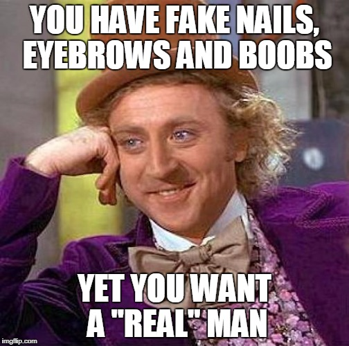"Creepy Condescending Wonka Meme | YOU HAVE FAKE NAILS, EYEBROWS AND BOOBS YET YOU WANT A ""REAL"" MAN 