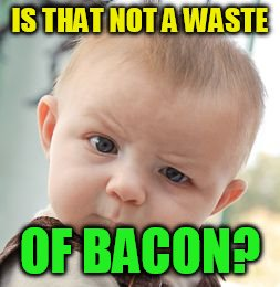 Skeptical Baby Meme | IS THAT NOT A WASTE OF BACON? | image tagged in memes,skeptical baby | made w/ Imgflip meme maker