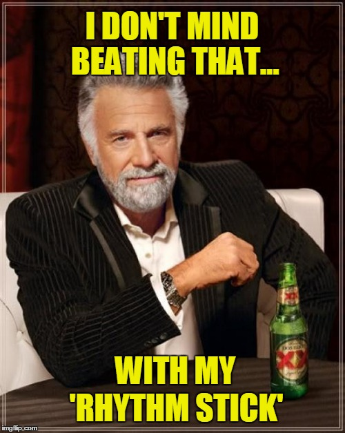The Most Interesting Man In The World Meme | I DON'T MIND BEATING THAT... WITH MY 'RHYTHM STICK' | image tagged in memes,the most interesting man in the world | made w/ Imgflip meme maker