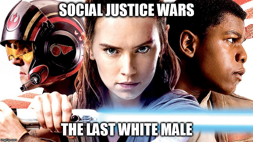 The Last White Male | SOCIAL JUSTICE WARS THE LAST WHITE MALE | image tagged in political correctness,white men are the enemy,the last jedi,star wars,disney killed star wars,social justice warriors | made w/ Imgflip meme maker