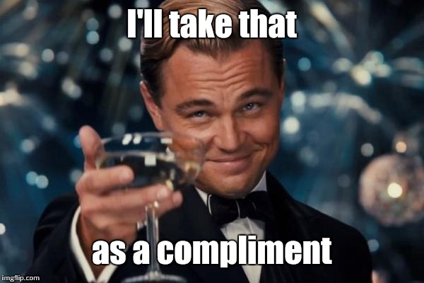 Leonardo Dicaprio Cheers Meme | I'll take that as a compliment | image tagged in memes,leonardo dicaprio cheers | made w/ Imgflip meme maker