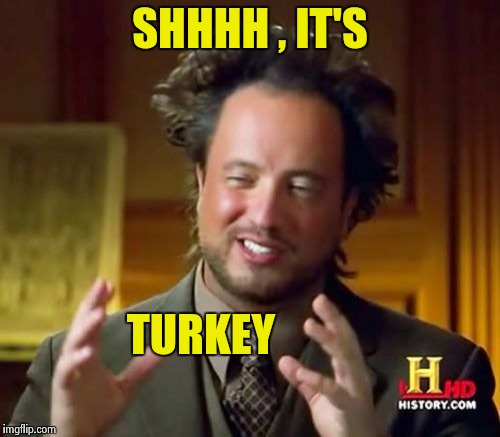 Ancient Aliens Meme | SHHHH , IT'S TURKEY | image tagged in memes,ancient aliens | made w/ Imgflip meme maker