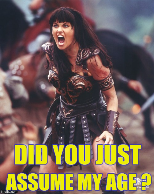 Xena is pissed | DID YOU JUST ASSUME MY AGE ? | image tagged in xena is pissed | made w/ Imgflip meme maker