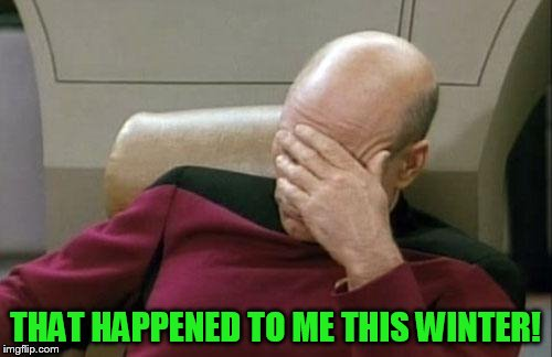 Captain Picard Facepalm Meme | THAT HAPPENED TO ME THIS WINTER! | image tagged in memes,captain picard facepalm | made w/ Imgflip meme maker