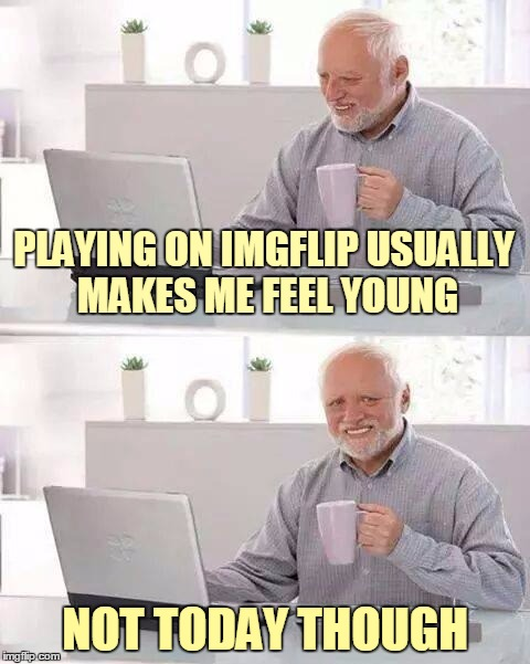 PLAYING ON IMGFLIP USUALLY MAKES ME FEEL YOUNG NOT TODAY THOUGH | made w/ Imgflip meme maker