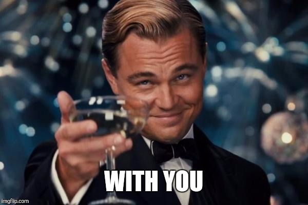 Leonardo Dicaprio Cheers Meme | WITH YOU | image tagged in memes,leonardo dicaprio cheers | made w/ Imgflip meme maker