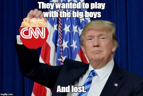 Trump CNN | They wanted to play with the big boys And lost. | image tagged in trump cnn | made w/ Imgflip meme maker