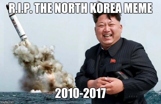 Reat in Peace | R.I.P. THE NORTH KOREA MEME 2010-2017 | image tagged in happy kim jong un | made w/ Imgflip meme maker