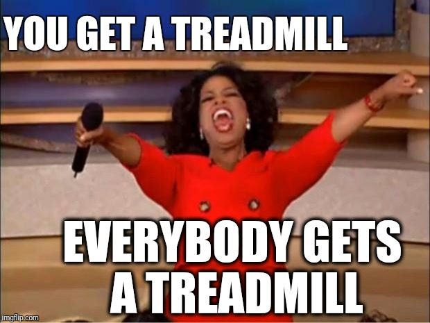 Oprah You Get A Meme | YOU GET A TREADMILL EVERYBODY GETS A TREADMILL | image tagged in memes,oprah you get a | made w/ Imgflip meme maker