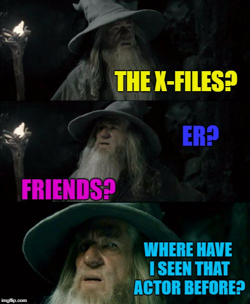 Then you lose track of the plot... :) | THE X-FILES? FRIENDS? WHERE HAVE I SEEN THAT ACTOR BEFORE? ER? | image tagged in memes,confused gandalf,actors,i know that face,tv,movies | made w/ Imgflip meme maker