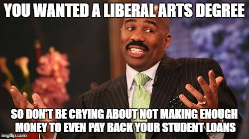 Steve Harvey Meme | YOU WANTED A LIBERAL ARTS DEGREE SO DON'T BE CRYING ABOUT NOT MAKING ENOUGH MONEY TO EVEN PAY BACK YOUR STUDENT LOANS | image tagged in memes,steve harvey | made w/ Imgflip meme maker