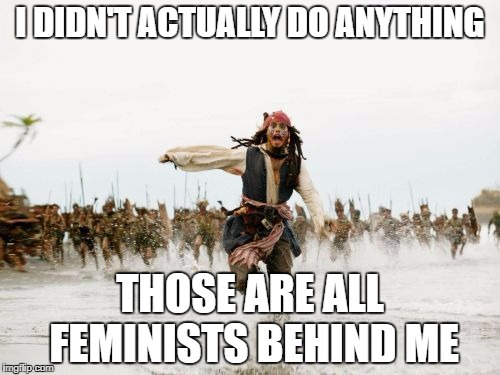 Just Being Male Is Enough For Them To Want To Kill You | I DIDN'T ACTUALLY DO ANYTHING THOSE ARE ALL FEMINISTS BEHIND ME | image tagged in memes,jack sparrow being chased | made w/ Imgflip meme maker