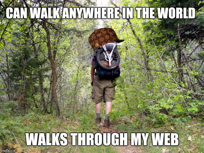 CAN WALK ANYWHERE IN THE WORLD WALKS THROUGH MY WEB | image tagged in hiking away anger,scumbag,AdviceAnimals | made w/ Imgflip meme maker