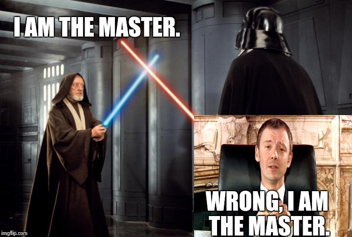 Someone is about to have a bad day... | I AM THE MASTER. WRONG, I AM THE MASTER. | image tagged in i am the master,bad day,wtf,starwars,doctor who,funny | made w/ Imgflip meme maker