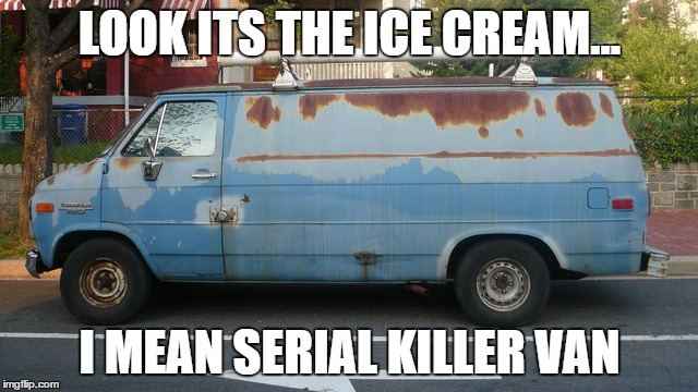 LOOK ITS THE ICE CREAM... I MEAN SERIAL KILLER VAN | image tagged in dardar | made w/ Imgflip meme maker