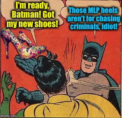 Batman Slapping Robin Meme | I'm ready, Batman! Got my new shoes! Those MLP heels aren't for chasing criminals, idiot! | image tagged in memes,batman slapping robin,evilmandoevil,funny | made w/ Imgflip meme maker