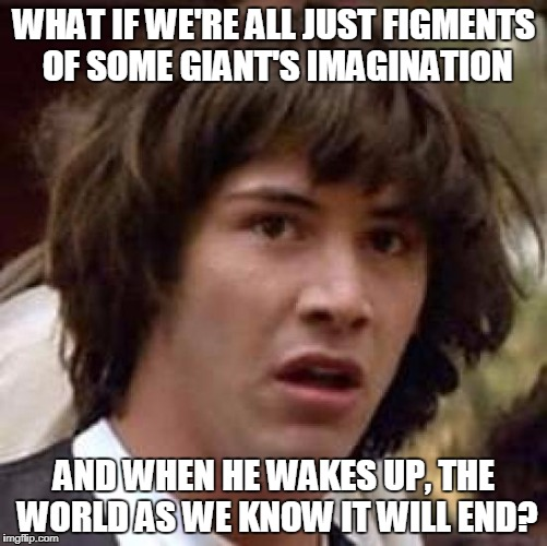 What if someone dreamed us into existence? | WHAT IF WE'RE ALL JUST FIGMENTS OF SOME GIANT'S IMAGINATION AND WHEN HE WAKES UP, THE WORLD AS WE KNOW IT WILL END? | image tagged in memes,conspiracy keanu | made w/ Imgflip meme maker