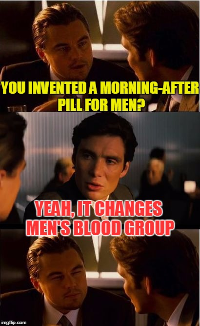 Maybe I should invent it and establish a start-up | YOU INVENTED A MORNING-AFTER PILL FOR MEN? YEAH, IT CHANGES MEN'S BLOOD GROUP | image tagged in memes,inception,funny,men | made w/ Imgflip meme maker