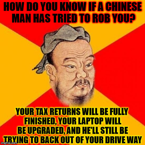 Just to clarify, for certain people, I found this on unijokes.com, and have changed the wording slightly. Happy? |  HOW DO YOU KNOW IF A CHINESE MAN HAS TRIED TO ROB YOU? YOUR TAX RETURNS WILL BE FULLY FINISHED, YOUR LAPTOP WILL BE UPGRADED, AND HE'LL STILL BE TRYING TO BACK OUT OF YOUR DRIVE WAY | image tagged in confucius says,memes,china,robbery,taxes,laptop | made w/ Imgflip meme maker