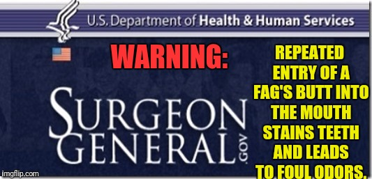 WARNING: REPEATED ENTRY OF A F*G'S BUTT INTO THE MOUTH STAINS TEETH AND LEADS TO FOUL ODORS. | made w/ Imgflip meme maker