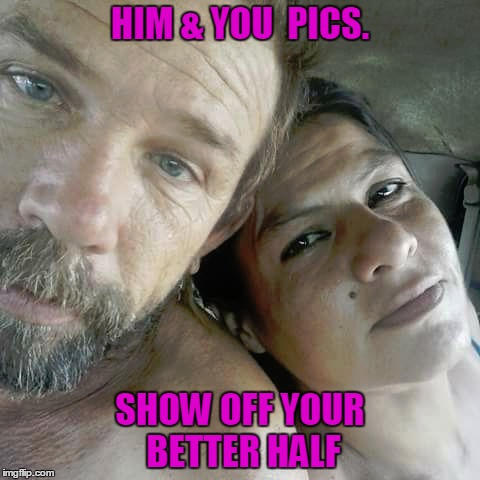 HIM & YOU  PICS. SHOW OFF YOUR BETTER HALF | image tagged in couples,better,jennifer,tommy | made w/ Imgflip meme maker