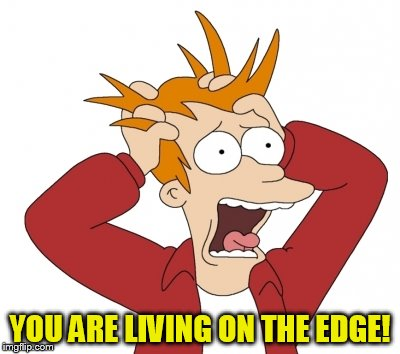 YOU ARE LIVING ON THE EDGE! | made w/ Imgflip meme maker