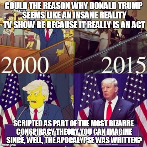 COULD THE REASON WHY DONALD TRUMP SEEMS LIKE AN INSANE REALITY TV SHOW BE BECAUSE IT REALLY IS AN ACT SCRIPTED AS PART OF THE MOST BIZARRE C | made w/ Imgflip meme maker