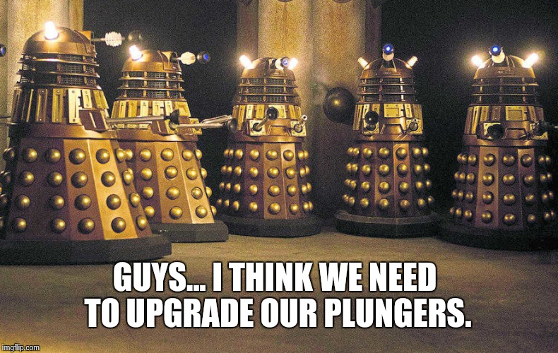 The First Session of The Parliament of The Daleks. | GUYS... I THINK WE NEED TO UPGRADE OUR PLUNGERS. | image tagged in daleks,doctor who | made w/ Imgflip meme maker