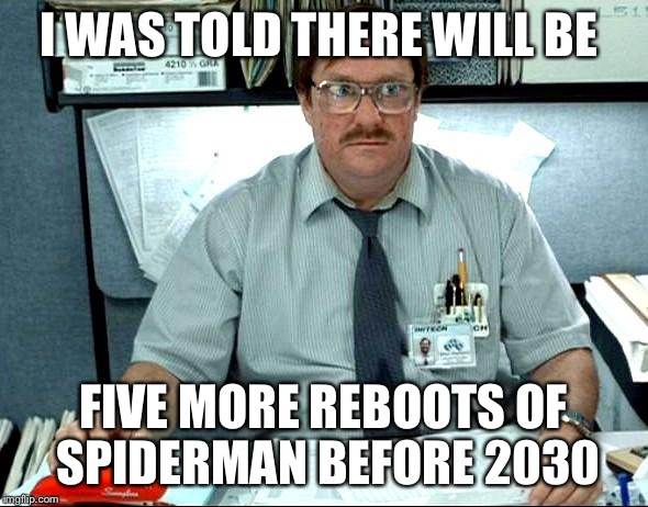 I Was Told There Would Be |  I WAS TOLD THERE WILL BE; FIVE MORE REBOOTS OF SPIDERMAN BEFORE 2030 | image tagged in memes,i was told there would be | made w/ Imgflip meme maker