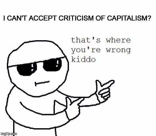 I CAN'T ACCEPT CRITICISM OF CAPITALISM? | made w/ Imgflip meme maker