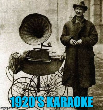 At first he was afraid... :) | 1920'S KARAOKE | image tagged in 1920's street gramophone player,memes,karaoke,music | made w/ Imgflip meme maker